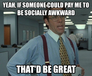yeah, if someone could pay me to be socially awkward